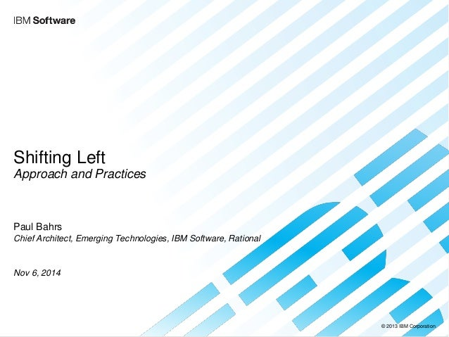 © 2013 IBM Corporation  Shifting Left Approach and Practices  Paul Bahrs Chief Architect, Emerging Technologies, IBM Softw...