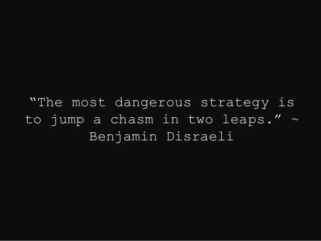 """The most dangerous strategy is to jump a chasm in two leaps."" ~ Benjamin Disraeli"