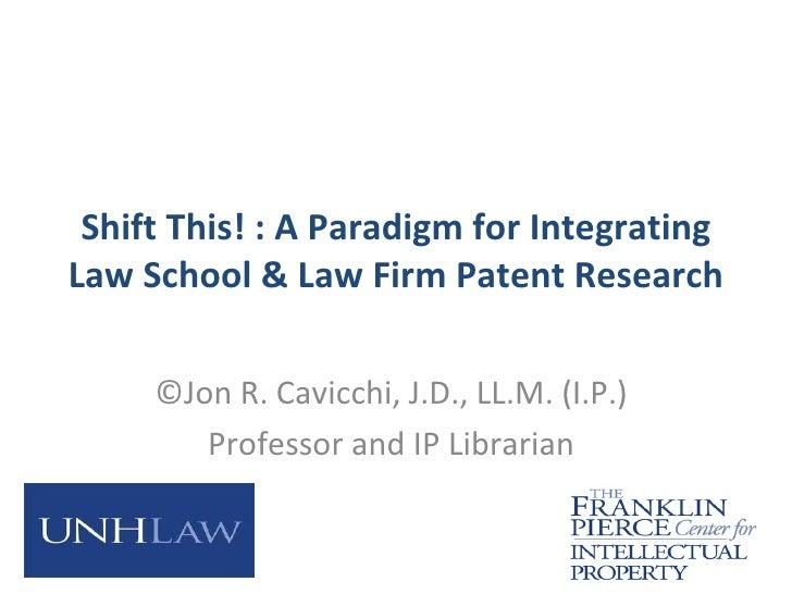 Shift This! : A Paradigm for IntegratingLaw School & Law Firm Patent Research     ©Jon R. Cavicchi, J.D., LL.M. (I.P.)    ...