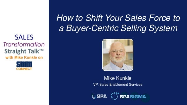 1 How to Shift Your Sales Force to a Buyer-Centric Selling System Mike Kunkle VP, Sales Enablement Services