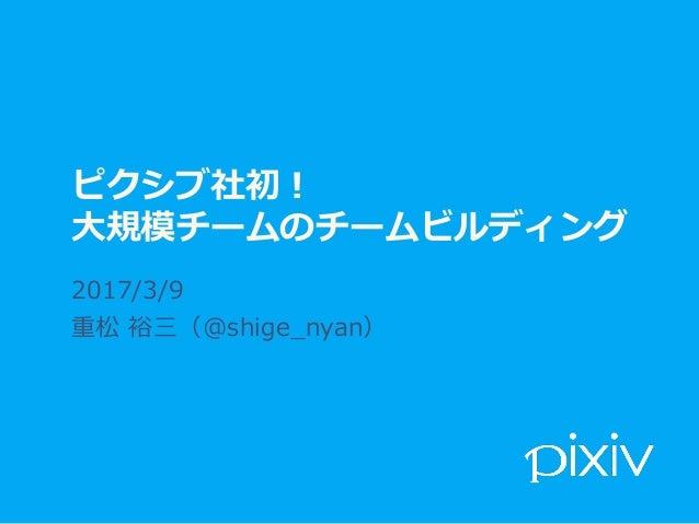 ピクシブ社初! ⼤規模チームのチームビルディング 2017/3/9 重松 裕三(@shige_nyan)