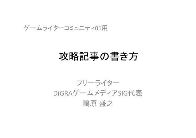 攻略記事の書き方 フリーライター DiGRAゲームメディアSIG代表 鴫原 盛之 ゲームライターコミュニティ01用