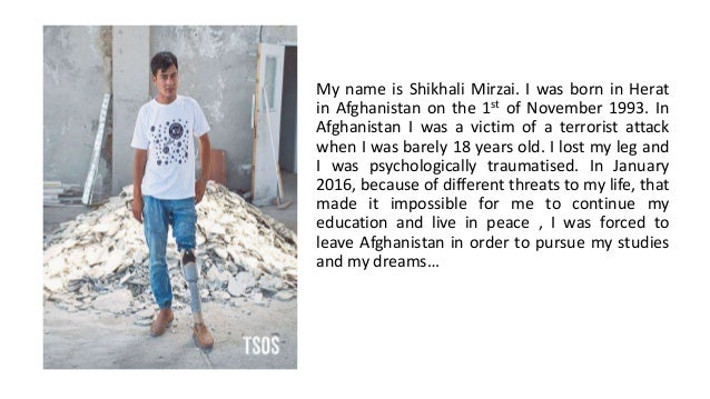 My name is Shikhali Mirzai. I was born in Herat in Afghanistan on the 1st of November 1993. In Afghanistan I was a victim ...