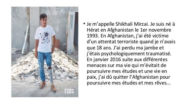 • Je m'appelle Shikhali Mirzai. Je suis né à Hérat en Afghanistan le 1er novembre 1993. En Afghanistan, j'ai été victime d...
