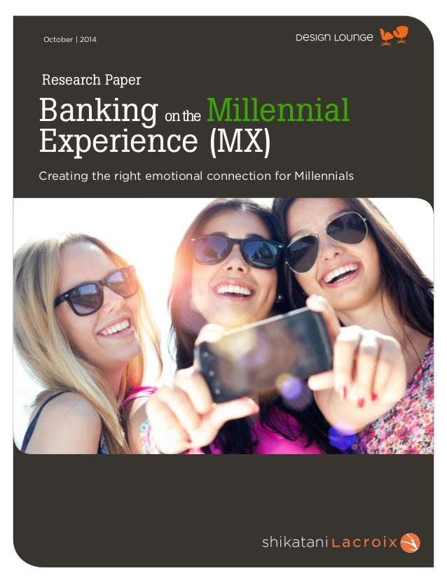 ! October | 2014 Banking onthe Millennial Experience (MX) Creating the right emotional connection for Millennials Research...