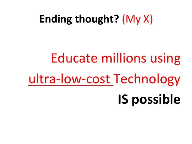 Ending  thought?  (My  X)      Educate  millions  using     ultra-‐low-‐cost  Technology   IS  p...