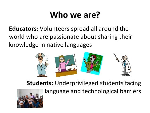 Who  we  are?   Educators:  Volunteers  spread  all  around  the   world  who  are  passionate  ...