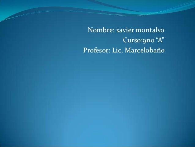 """Nombre: xavier montalvo              Curso:9no """"A""""Profesor: Lic. Marcelobaño"""