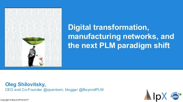 Digital transformation, manufacturing networks, and the next PLM paradigm shift Copyright © Beyond PLM 2017 Oleg Shilovits...