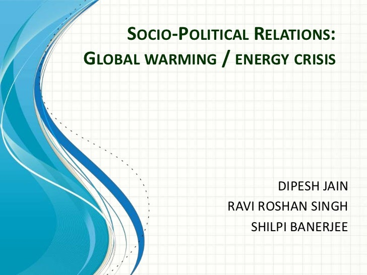 Socio-Political Relations: Global warming / energy crisis<br />DIPESH JAIN<br />RAVI ROSHAN SINGH<br />SHILPI BANERJEE<br />