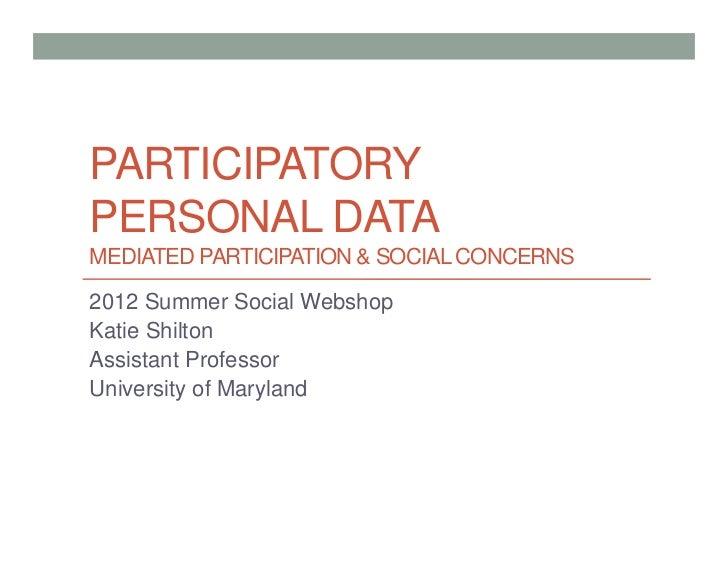 PARTICIPATORYPERSONAL DATAMEDIATED PARTICIPATION & SOCIAL CONCERNS2012 Summer Social WebshopKatie ShiltonAssistant Profess...