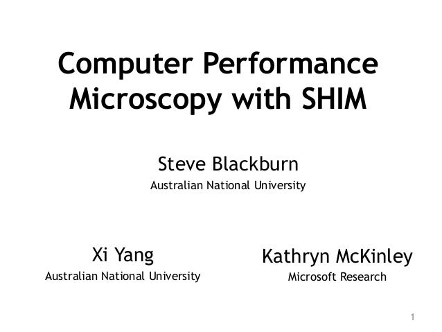 Computer Performance Microscopy with SHIM Kathryn McKinley Microsoft Research 1 Steve Blackburn Australian National Univer...