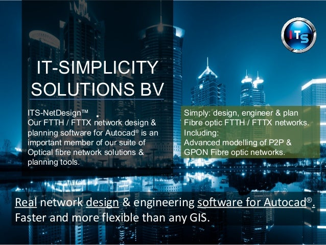 IT-SIMPLICITY  SOLUTIONS BV  ITS-NetDesign™ .  Our FTTH / FTTX network design &  planning software for Autocad® is an  imp...