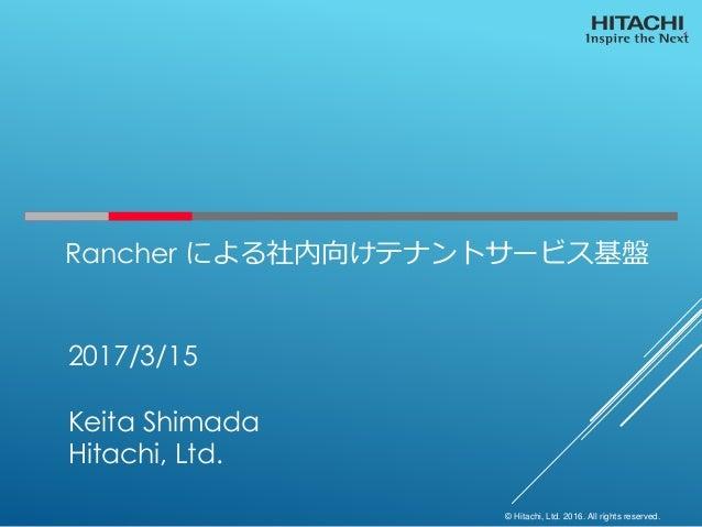 © Hitachi, Ltd. 2016. All rights reserved. Rancher による社内向けテナントサービス基盤 2017/3/15 Keita Shimada Hitachi, Ltd.