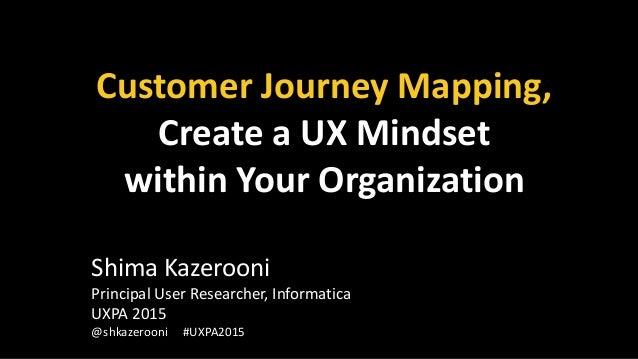 Customer Journey Mapping, Create a UX Mindset within Your Organization Shima Kazerooni Principal User Researcher, Informat...