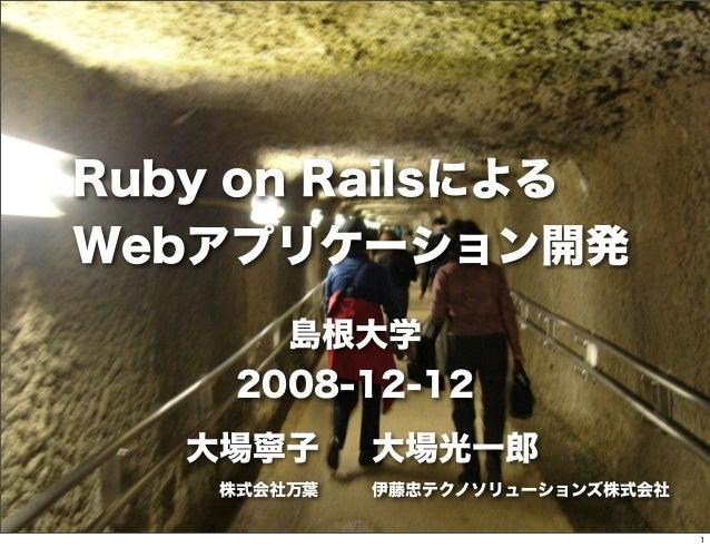 Ruby on Railsによる Webアプリケーション開発 島根大学 2008-12-12 大場寧子 株式会社万葉 大場光一郎 伊藤忠テクノソリューションズ株式会社 1
