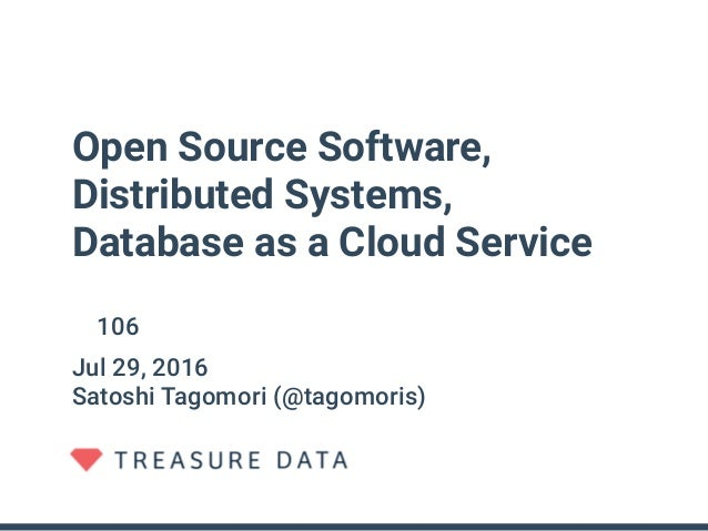 Open Source Software, Distributed Systems, Database as a Cloud Service 第106回オープンソースサロン・総会記念講演 Jul 29, 2016 Satoshi Tagomor...