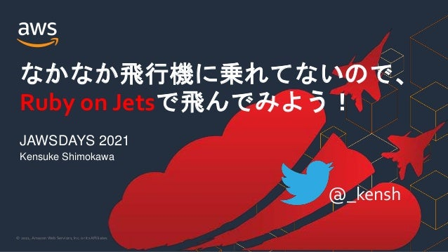 © 2021, Amazon Web Services, Inc. or its Affiliates. Kensuke Shimokawa なかなか飛行機に乗れてないので、 Ruby on Jetsで飛んでみよう! JAWSDAYS 2021...