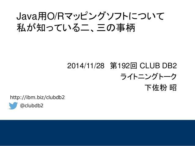 @clubdb2  http://ibm.biz/clubdb2  Java用O/Rマッピングソフトについて 私が知っている二、三の事柄  2014/11/28第192回CLUBDB2  ライトニングトーク  下佐粉昭