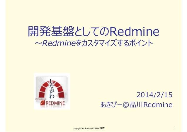 開発基盤としてのRedmine 〜Redmineをカスタマイズするポイント  2014/2/15 あきぴー@品川Redmine  copyright2014 akipii@XPJUG関西  1