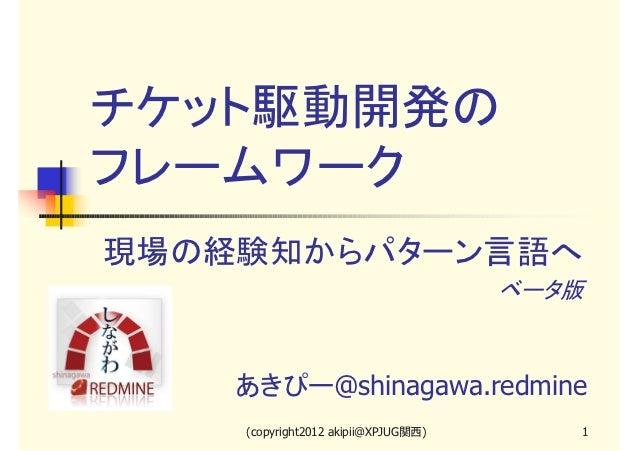 チケット駆動開発のフレームワーク現場の経験知からパターン言語へ                                     ベータ版    あきぴー@shinagawa.redmine    (copyright2012 akipi...