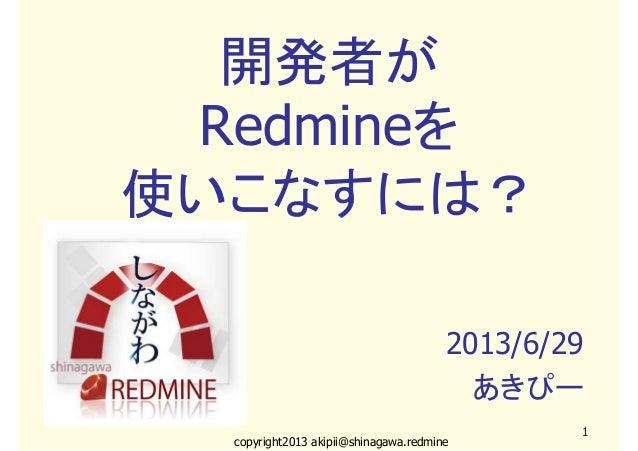 copyright2013 akipii@shinagawa.redmine1開発者がRedmineを使いこなすには?2013/6/29あきぴー