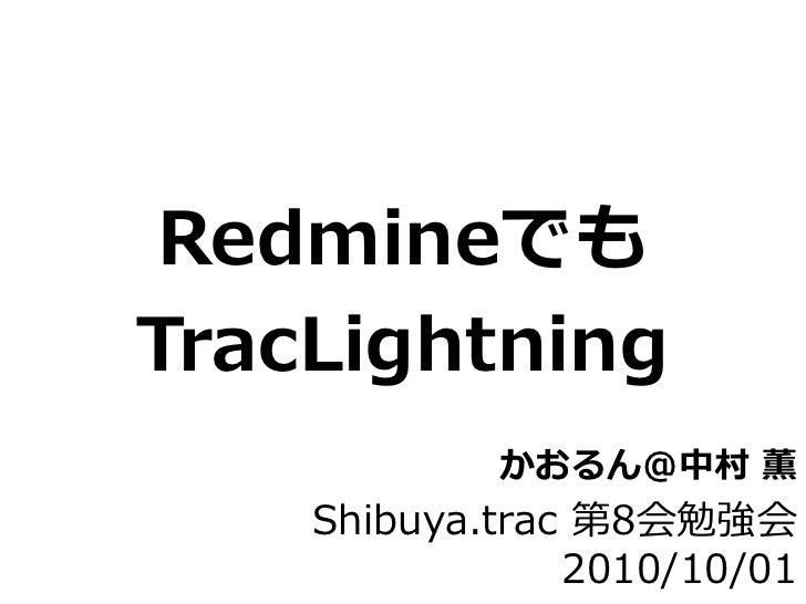 Redmineでも TracLightning             かおるん@中村 薫     Shibuya.trac 第8会勉強会                 2010/10/01