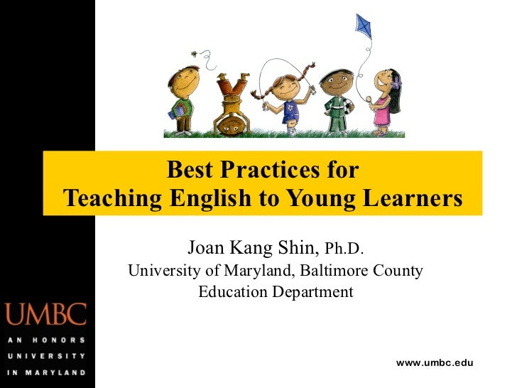 Best Practices for Teaching English to Young Learners Joan Kang Shin,  Ph.D. University of Maryland, Baltimore County Educ...