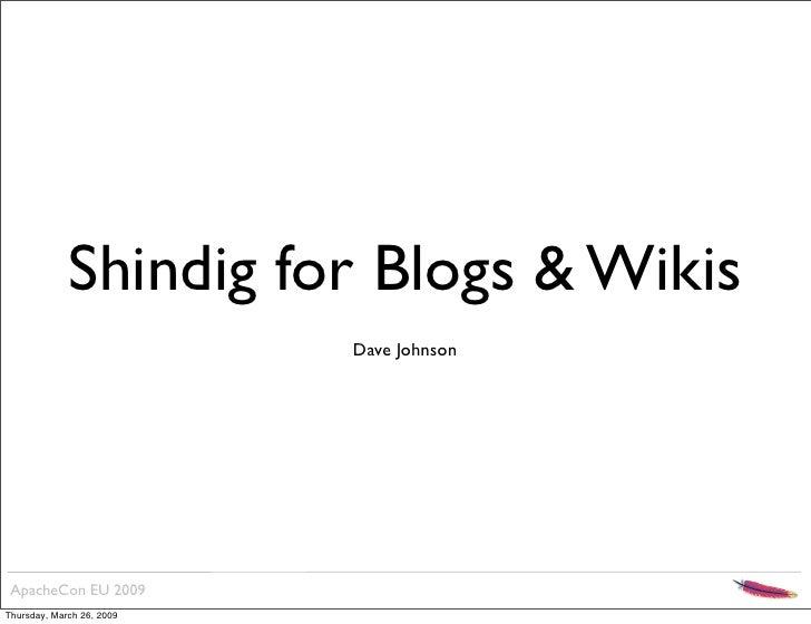 Shindig for Blogs & Wikis                            Dave Johnson      ApacheCon EU 2009 Thursday, March 26, 2009