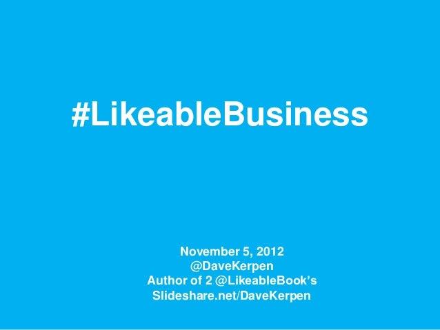 #LikeableBusiness          November 5, 2012           @DaveKerpen    Author of 2 @LikeableBook's     Slideshare.net/DaveKe...