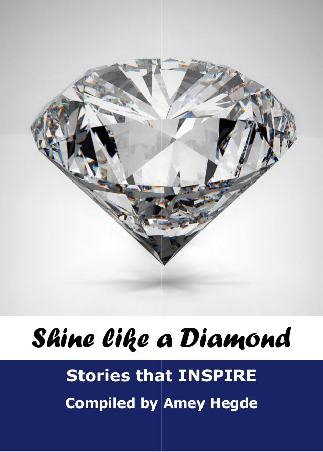 Compiled by Stories that INSPIRE Shine like a Diamond Compiled by Amey Hegde Stories that INSPIRE Shine like a Diamond