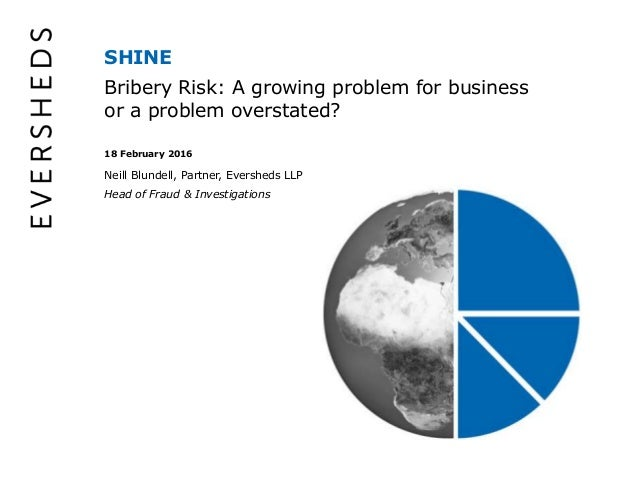 SHINE Bribery Risk: A growing problem for business or a problem overstated? 18 February 2016 Neill Blundell, Partner, Ever...