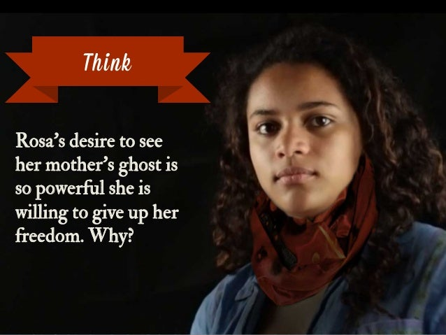 Rosa's desire to see her mother's ghost is so powerful she is willing to give up her freedom. Why? Think