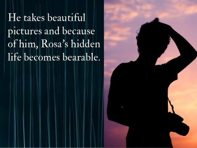 He takes beautiful pictures and because of him, Rosa's hidden life becomes bearable.