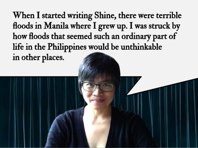 When I started writing Shine, there were terrible floods in Manila where I grew up. I was struck by how floods that seemed s...
