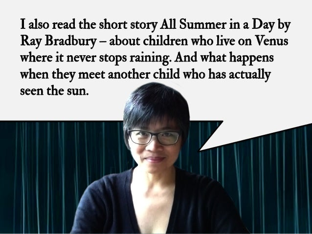 I also read the short story All Summer in a Day by Ray Bradbury – about children who live on Venus where it never stops ra...