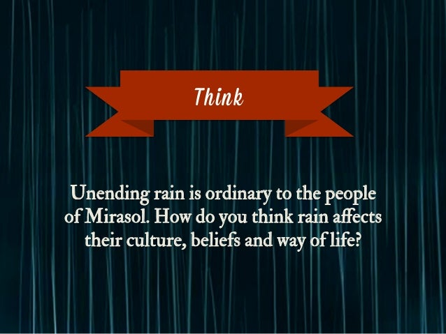 Unending rain is ordinary to the people of Mirasol. How do you think rain affects their culture, beliefs and way of life? T...