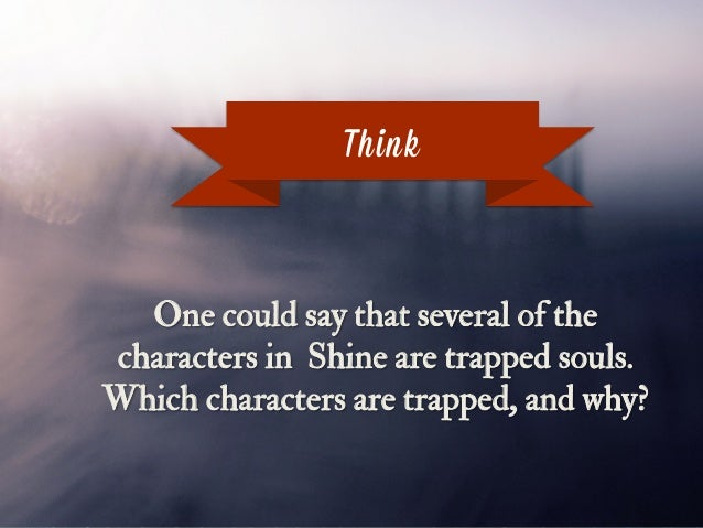 Think One could say that several of the characters in Shine are trapped souls. Which characters are trapped, and why?