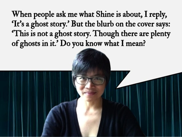 When people ask me what Shine is about, I reply, 'It's a ghost story.' But the blurb on the cover says: 'This is not a gho...
