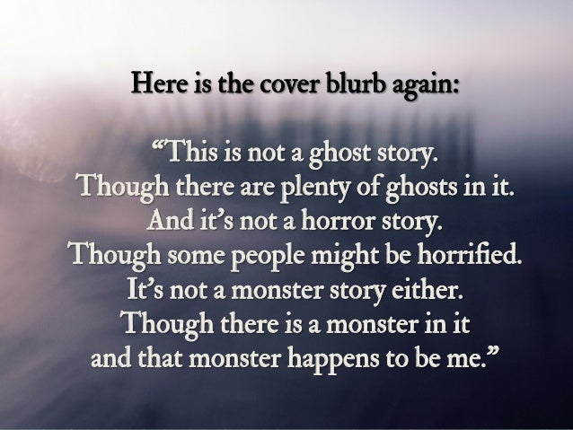 """Here is the cover blurb again: """"This is not a ghost story. Though there are plenty of ghosts in it. And it's not a horror ..."""