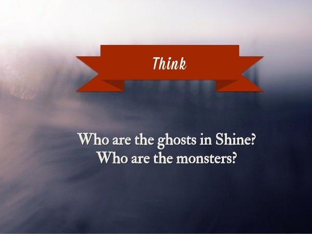 Think Who are the ghosts in Shine? Who are the monsters?