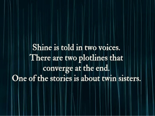 Shine is told in two voices. There are two plotlines that converge at the end. One of the stories is about twin sisters.