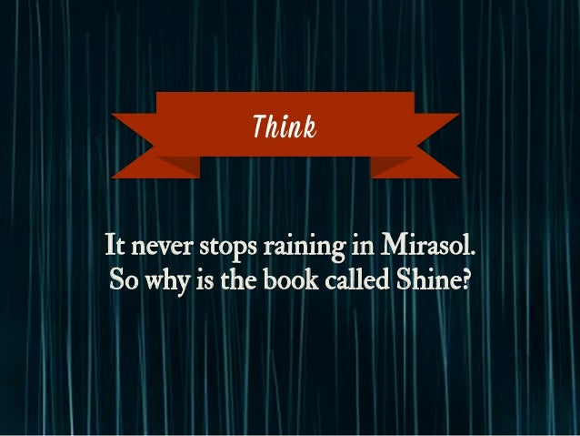 It never stops raining in Mirasol. So why is the book called Shine? Think