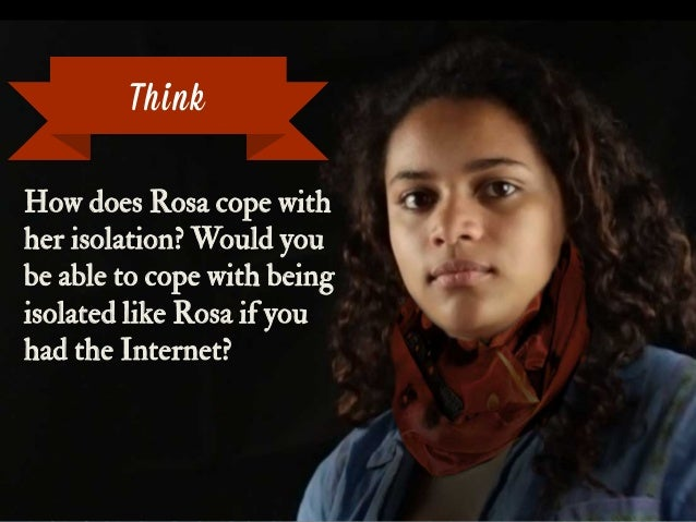 How does Rosa cope with her isolation? Would you be able to cope with being isolated like Rosa if you had the Internet? Th...