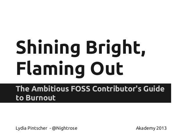 Shining Bright, Flaming Out The Ambitious FOSS Contributor's Guide to Burnout Lydia Pintscher - @Nightrose Akademy 2013