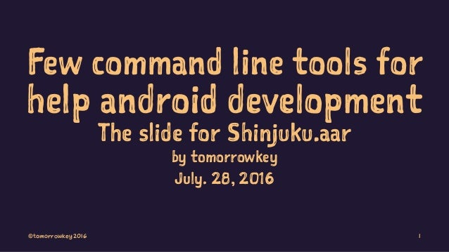 Few command line tools for help android development The slide for Shinjuku.aar by tomorrowkey July. 28, 2016 ©tomorrowkey ...