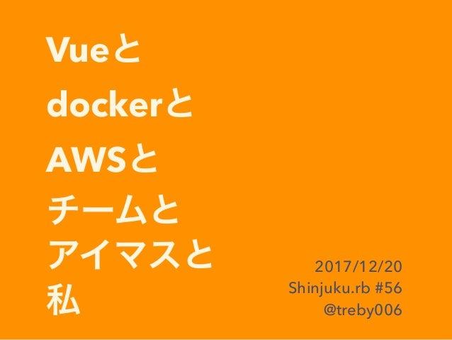 Vue docker AWS 2017/12/20 Shinjuku.rb #56 @treby006