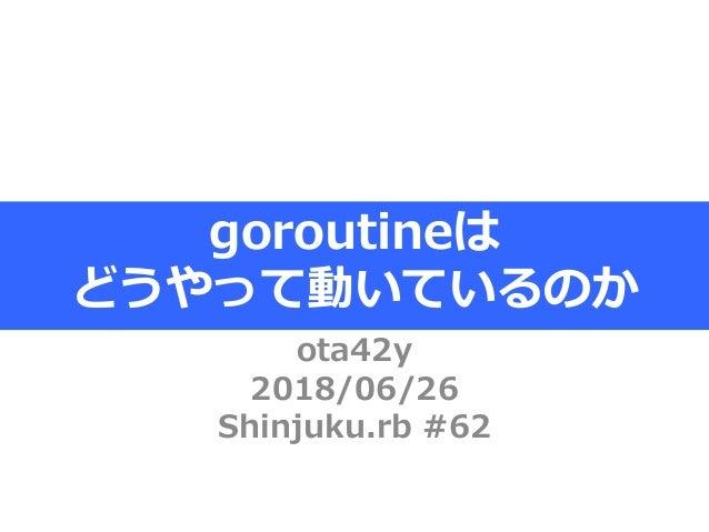 ota42y 2018/06/26 Shinjuku.rb #62 goroutineは どうやって動いているのか