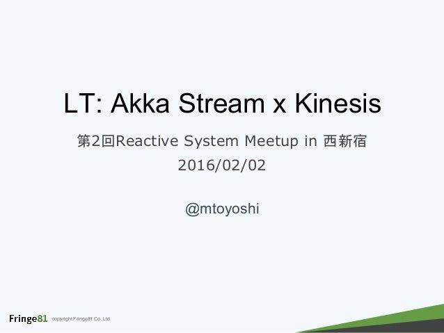 copyright Fringe81 Co.,Ltd. LT: Akka Stream x Kinesis 第2回Reactive System Meetup in 西新宿 2016/02/02 @mtoyoshi