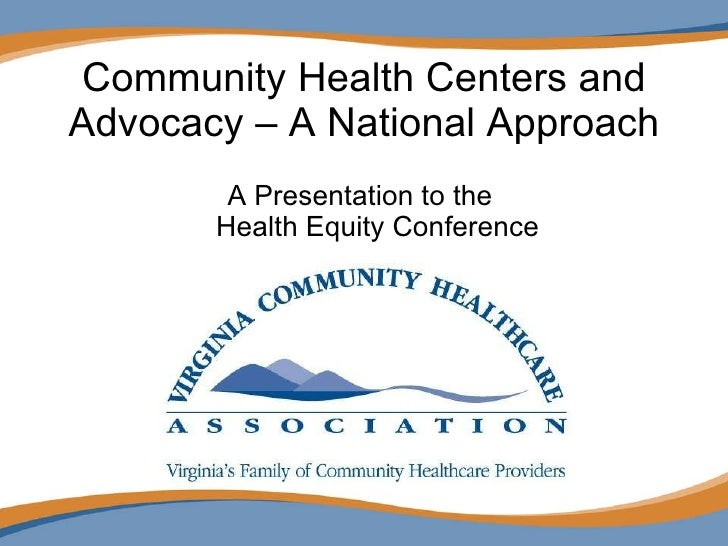 Community Health Centers and Advocacy – A National Approach <ul><li>A Presentation to the  Health Equity Conference </li><...